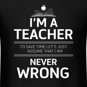 i'm a teacher to save time let's just assume that  - Men's T-Shirt
