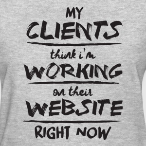 my clients think i'm working on their website righ - Women's T-Shirt