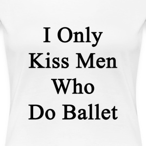 i_only_kiss_men_who_do_ballet Women's T-Shirts - Women's Premium T-Shirt