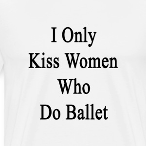 i_only_kiss_women_who_do_ballet T-Shirts - Men's Premium T-Shirt