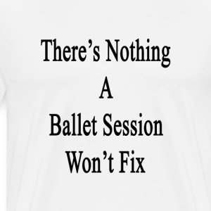 theres_nothing_a_ballet_session_wont_fix T-Shirts - Men's Premium T-Shirt