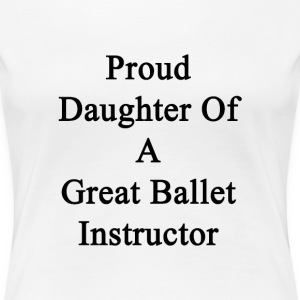 proud_daughter_of_a_great_ballet_instruc Women's T-Shirts - Women's Premium T-Shirt
