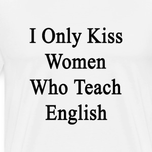 i_only_kiss_women_who_teach_english T-Shirts - Men's Premium T-Shirt