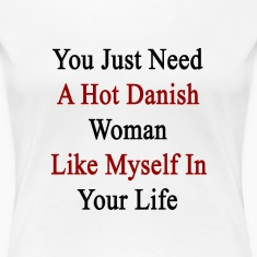 you_just_need_a_hot_danish_woman_like_my Women's T-Shirts