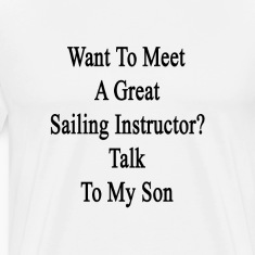 want_to_meet_a_great_sailing_instructor_ T-Shirts