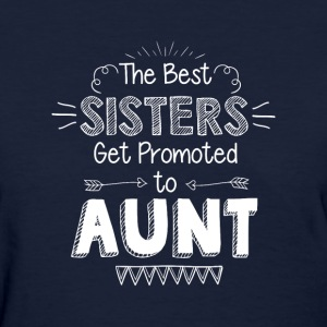 the best sisters get promoted to aunt - Women's T-Shirt