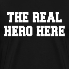 The Real Hero Here T-Shirts