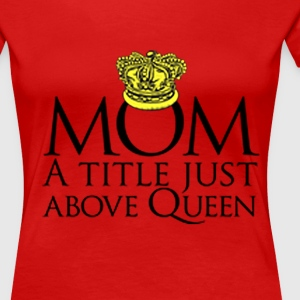 MOM, ABOVE QUEEN - Women's Premium T-Shirt