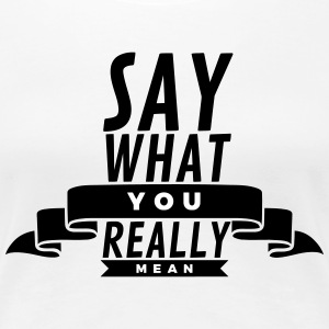Say what you really mean Women's T-Shirts - Women's Premium T-Shirt