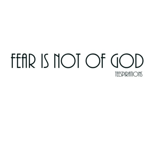 FEAR IS NOT OF GOD