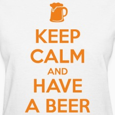 Keep Calm and Have a Beer Women's T-Shirts