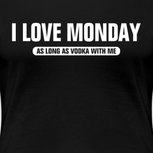 I Love Monday As Long As Vodka WIth Me Women's T-Shirts - Women's Premium T-Shirt