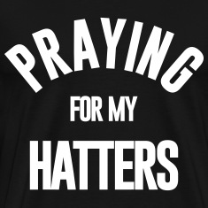 PRAYING FOR MY HATTERS