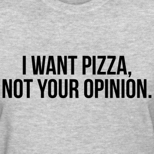 I want pizza, not your opinion Women's T-Shirts - Women's T-Shirt