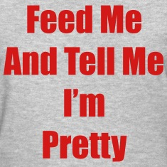 Feed me and tell me i'm pretty Women's T-Shirts