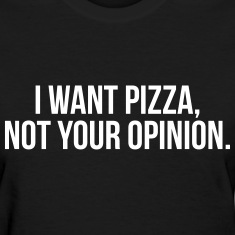 I want pizza, not your opinion Women's T-Shirts