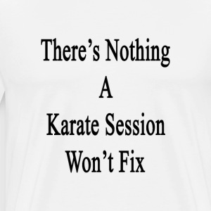 theres_nothing_a_karate_session_wont_fix T-Shirts - Men's Premium T-Shirt