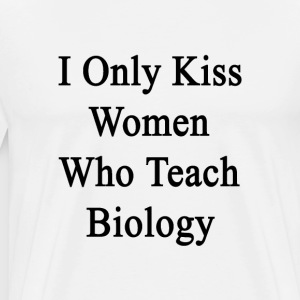 i_only_kiss_women_who_teach_biology T-Shirts - Men's Premium T-Shirt