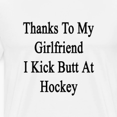 thanks_to_my_girlfriend_i_kick_butt_at_h T-Shirts