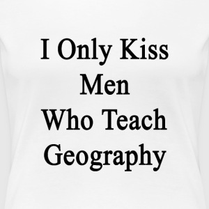 i_only_kiss_men_who_teach_geography Women's T-Shirts - Women's Premium T-Shirt
