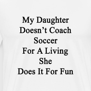 my_daughter_doesnt_coach_soccer_for_a_li T-Shirts - Men's Premium T-Shirt