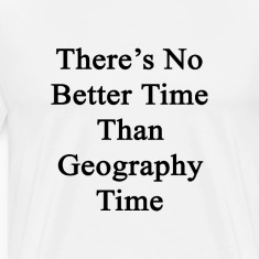 theres_no_better_time_than_geography_tim T-Shirts