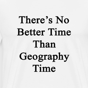 theres_no_better_time_than_geography_tim T-Shirts - Men's Premium T-Shirt