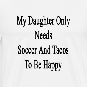 my_daughter_only_needs_soccer_and_tacos_ T-Shirts - Men's Premium T-Shirt