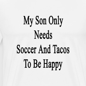my_son_only_needs_soccer_and_tacos_to_be T-Shirts - Men's Premium T-Shirt