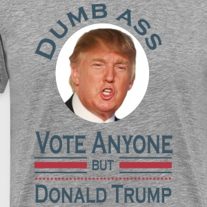 Dumb Ass Vote Anyone But Donald Trump T-Shirts - Men's Premium T-Shirt