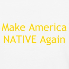 Make America NATIVE Again T-Shirts