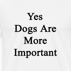 yes_dogs_are_more_important T-Shirts