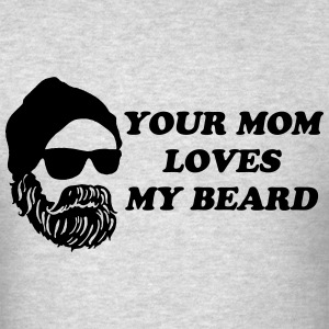 Your Mom Loves My Beard T-Shirts - Men's T-Shirt