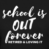 School is Out Forever Retired & Loving It - Women's T-Shirt