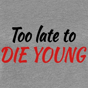 Too late to die young Women's T-Shirts - Women's Premium T-Shirt