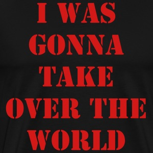 I was gonna take over the world... - Men's Premium T-Shirt