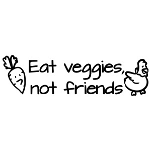 Eat veggies, not friends