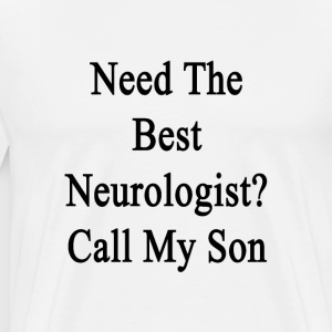 need_the_best_neurologist_call_my_son T-Shirts - Men's Premium T-Shirt