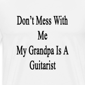 dont_mess_with_me_my_grandpa_is_a_guitar T-Shirts - Men's Premium T-Shirt