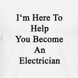 im_here_to_help_you_become_an_electricia T-Shirts - Men's Premium T-Shirt