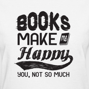 books make me happy. you, not so much - Women's T-Shirt