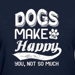 dogs make me happy. you, not so much - Women's T-Shirt