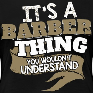 It's a Barber thing. You wouldn't understand. - Women's Premium T-Shirt