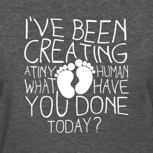 i've been creating a tiny human what have you done - Women's T-Shirt