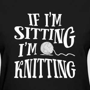 if i'm sitting i'm knitting - Women's T-Shirt