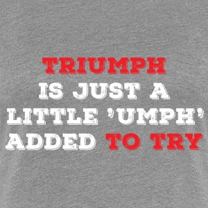 Triumph is just a little umph added to try - Women's Premium T-Shirt
