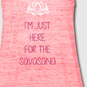 I'm just here for the savasana - Women's Flowy Tank Top by Bella
