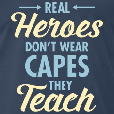 Real Heroes Don\'t Wear Capes - They Teach T-Shirts