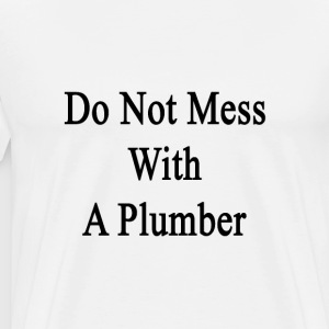 do_not_mess_with_a_plumber T-Shirts - Men's Premium T-Shirt