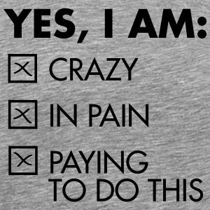Yes, I Am: Crazy - In Pain - Paying To Do This T-Shirts - Men's Premium T-Shirt